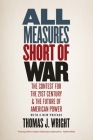 All Measures Short of War: The Contest for the Twenty-First Century and the Future of American Power Cover Image