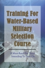 Training For Water-Based Military Selection Course: A Must-Read For Those Intending To Take On: Military Tactics Books Cover Image