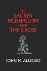 The Sacred Mushroom and The Cross: A study of the nature and origins of Christianity within the fertility cults of the ancient Near East Cover Image