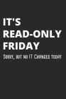 It's Read-Only Friday Sorry, But No IT Changes Today: Administrator Notebook for Sysadmin / Network or Security Engineer / DBA in IT Infrastructure / Cover Image