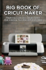 Big Book Of Cricut Maker: Mastering Cricut Joy, Design Space, And Creating Your Own DIY Craft Ideas: Cricut Design Space For Dummies Cover Image