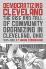 Democratizing Cleveland: The Rise and Fall of Community Organizing in Cleveland, Ohio 1975-1985 Cover Image
