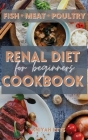 Renal Diet Cookbook for Beginners: Learn how to cook your proteins in the best way. Make your dinners and lunches easier and healthier with this renal Cover Image