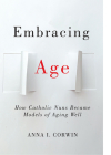Embracing Age: How Catholic Nuns Became Models of Aging Well (Global Perspectives on Aging) Cover Image