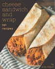 101 Cheese Sandwich and Wrap Recipes: A Cheese Sandwich and Wrap Cookbook for All Generation Cover Image