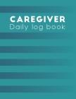 Caregiver Daily Log Book: caregiver handbook - A caregiving tracker and notebook for carers to help keep their notes organized: Record details o Cover Image