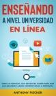 Enseñando a Nivel Universidad en Línea: Todo lo Esencial que Necesitas Saber para Dar las Mejores Clases Universitarias a Distancia Cover Image