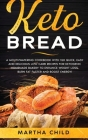 Keto Bread: A Mouthwatering Cookbook with 150 Quick, Easy and Delicious Low-Carb Recipes for Ketogenic Homemade Bakery to Enhance Cover Image