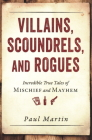 Villains, Scoundrels, and Rogues: Incredible True Tales of Mischief and Mayhem Cover Image