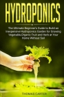 Hydroponics: The Ultimate Beginner's Guide to Build an Inexpensive Hydroponics Garden for Growing Vegetable, Organic Fruit and Herb Cover Image