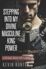 Stepping Into My Divine Masculine King Power: A Warrior of Light's Confessional Spiritual Guide to Boldly Driving Through Struggles with an Army of Sp Cover Image