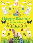 Happy Easter- Activity Book: for Kids 4-8 Toddlers And Preschool, Bunny, Eggs, Easter Chick, 2021 (Gift For Children Good Idea) Cover Image