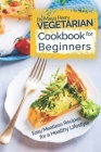 Vegetarian Cookbook for Beginners: Easy Meatless Recipes for a Healthy Lifestyle Cover Image