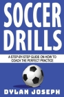 Soccer Drills: A Step-by-Step Guide on How to Coach the Perfect Practice Cover Image