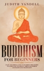 Buddhism For Beginners: Plain and Simple Guide to Buddhist Philosophy Including Zen Teachings, Tibetan Buddhism, and Mindfulness Meditation Cover Image