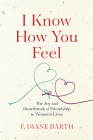 I Know How You Feel: The Joy and Heartbreak of Friendship in Women's Lives Cover Image