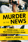 Murder in the News: An Inside Look at How Television Covers Crime Cover Image