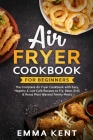 Air Fryer Cookbook for Beginners: The Complete Air Fryer Cookbook with Easy, Healthy & Low Carb Recipes to Fry, Bake, Grill & Roast Most Wanted Family Cover Image