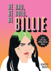 Be Bad, Be Bold, Be Billie: Live Life the Billie Eilish Way Cover Image