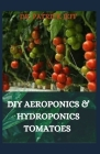 DIY Aeroponics & Hydroponics Tomatoes: Your Complete guide on growing tomatoes aeroponically Cover Image