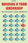 Building a Team Leadership: How to Be Successful, Cohesive and Productive Cover Image
