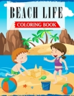 Beach Life Coloring Book: A Coloring Book For Kids and Toddlers Filled with Cute, Fun & Relaxing Beach Holidays Scenes Cover Image