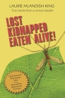 Lost, Kidnapped, Eaten Alive!: True Stories from a Curious Traveler Cover Image
