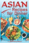 Asian Recipes for Dinner: Easy, Quick and Healthy Asian Recipes Made Simple at Home (Asian Recipe Cookbook for Chicken, Beef, Vegetables, Fish, Cover Image