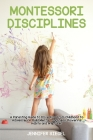 Montessori Disciplines: A Parenting Guide to Drive Kids from Childhood to Adolescence, Build Mental Toughness, Powerful Habits and Willpower Cover Image