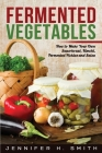 Fermented Vegetables: How to Make Your Own Sauerkraut, Kimchi, Fermented Pickles and Salsa Cover Image