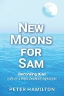 New Moons For Sam: Becoming Kiwi - Life of a New Zealand Diplomat Cover Image