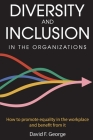 Diversity And Inclusion in The Organizations: How To Promote Equality in The Workplace And Benefit From It Cover Image