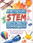 Awesome STEM Science Experiments: More Than 50 Practical STEM Projects for the Whole Family Cover Image