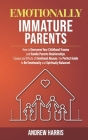 Emotionally Immature Parents: How to Overcome Your Childhood Trauma and Handle Parents Relationships. Causes and Effects of Emotional Abuses, the Pe Cover Image