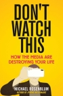 Don't Watch This: How the Media Are Destroying Your Life Cover Image