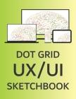 Dot Grid UX/UI Sketchbook: Planning Mock Ups Notebook for App Developers & Product Designers Cover Image