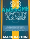 80 Awesome Sports Games: The Epic Teacher Handbook of 80 Indoor & Outdoor Physical Education Games for Junior, Elementary and High School Kids Cover Image