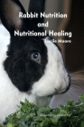 Rabbit Nutrition and Nutritional Healing, Third edition, revised Cover Image