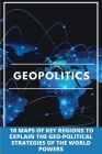 Geopolitics: 10 Maps Of Key Regions To Explain The Geo-Political Strategies Of The World Powers: Geopolitical Book Cover Image