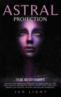 Astral Projection For Beginners: Discover new dimensions, explore unknown worlds, free your physical and mental limits. Contact your loved ones missin Cover Image