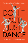 Don't Act, Just Dance: The Metapolitics of Cold War Culture Cover Image