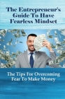 The Entrepreneur's Guide To Have Fearless Mindset: The Tips For Overcoming Fear To Make Money: Investing In Yourself Cover Image