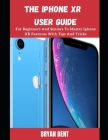 iPhone XR User Manual: A Comprehensive Manual For Beginners And Seniors To Master The Apple IPhone XR Hidden Features With Tips And Tricks Cover Image
