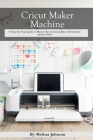Cricut Maker Machine: A Step-by-Step Guide to Master the cricut machine with creative project ideas Cover Image