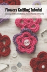 Flowers Knitting Tutorial: Amazing and Beautiful Knitting Flowers Patterns For Newbie: Mother's Day Gift 2021, Happy Mother's Day, Gift for Mom Cover Image