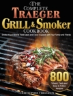 The Complete Traeger Grill & Smoker Cookbook: 800 Vibrant, Tasty and Easy to Follow Recipes to Smoke Your Favorite Food Easily and Enjoy It Quickly wi Cover Image