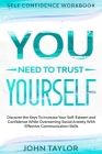Self Confidence Workbook: YOU NEED TO TRUST YOURSELF - Discover the Keys To Increase Your Self-Esteem and Confidence While Overcoming Social Anx Cover Image