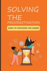 Solving The Procrastination: Guide To Strategies For Change: How To Overcome Procrastination Cover Image