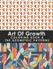 Art Of Growth Coloring Book & The Geometric Patterns: 50 Amazing Large Print Coloring Easy Patterns For Senior Kids, Teens, Girls, Women, Men, Adults Cover Image