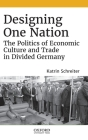 Designing One Nation: The Politics of Economic Culture and Trade in Divided Germany Cover Image